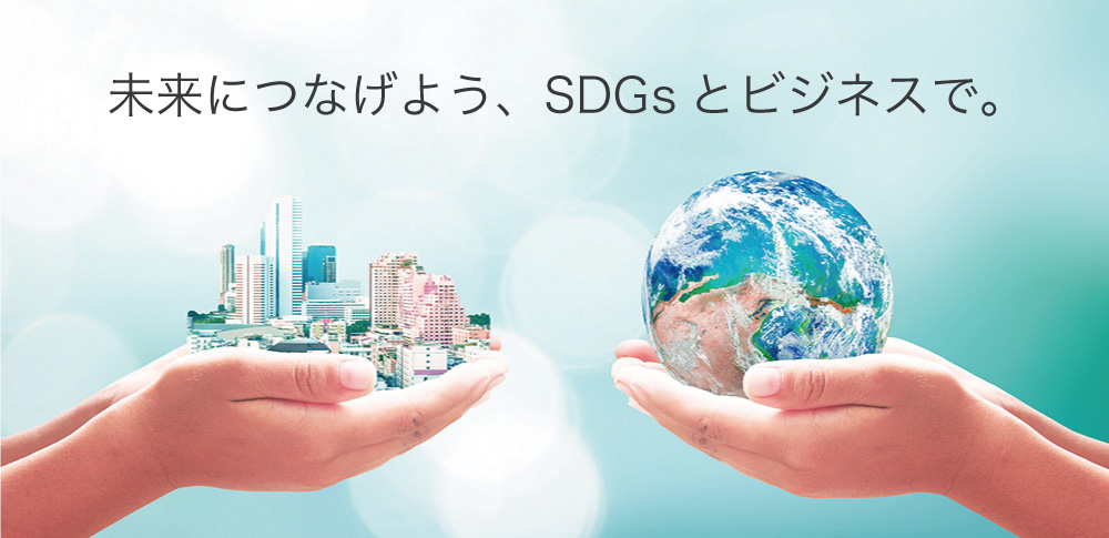 未来につなげよう、SDGsとビジネスで。